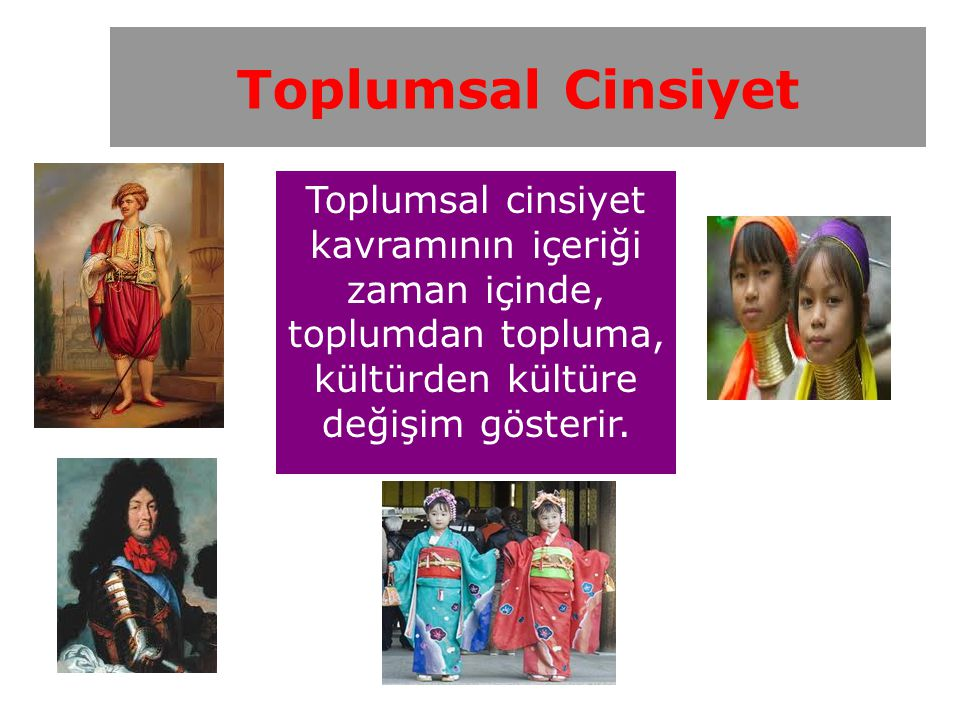Toplumsal Cinsiyet Toplumsal cinsiyet kavramının içeriği zaman içinde, toplumdan topluma, kültürden kültüre değişim gösterir.