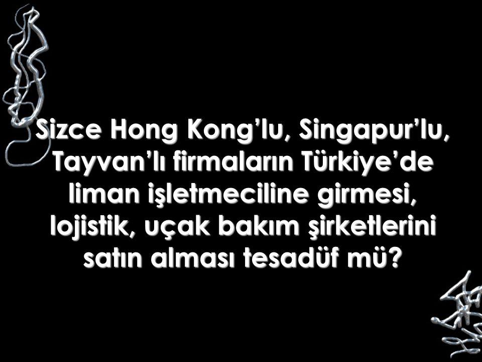 Sizce Hong Kong'lu, Singapur'lu, Tayvan'lı firmaların Türkiye'de liman işletmeciline girmesi, lojistik, uçak bakım şirketlerini satın alması tesadüf mü
