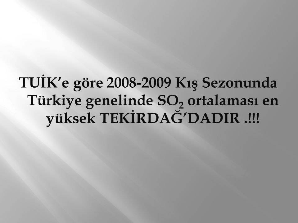TUİK'e göre 2008-2009 Kış Sezonunda Türkiye genelinde SO2 ortalaması en yüksek TEKİRDAĞ'DADIR .!!!