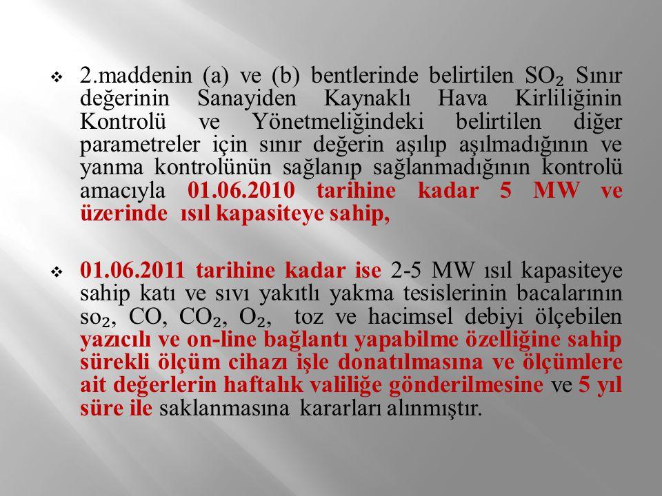 2.maddenin (a) ve (b) bentlerinde belirtilen SO₂ Sınır değerinin Sanayiden Kaynaklı Hava Kirliliğinin Kontrolü ve Yönetmeliğindeki belirtilen diğer parametreler için sınır değerin aşılıp aşılmadığının ve yanma kontrolünün sağlanıp sağlanmadığının kontrolü amacıyla 01.06.2010 tarihine kadar 5 MW ve üzerinde ısıl kapasiteye sahip,