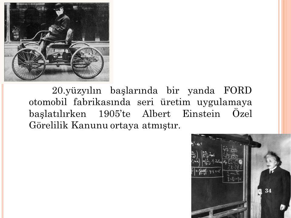 20.yüzyılın başlarında bir yanda FORD otomobil fabrikasında seri üretim uygulamaya başlatılırken 1905'te Albert Einstein Özel Görelilik Kanunu ortaya atmıştır.