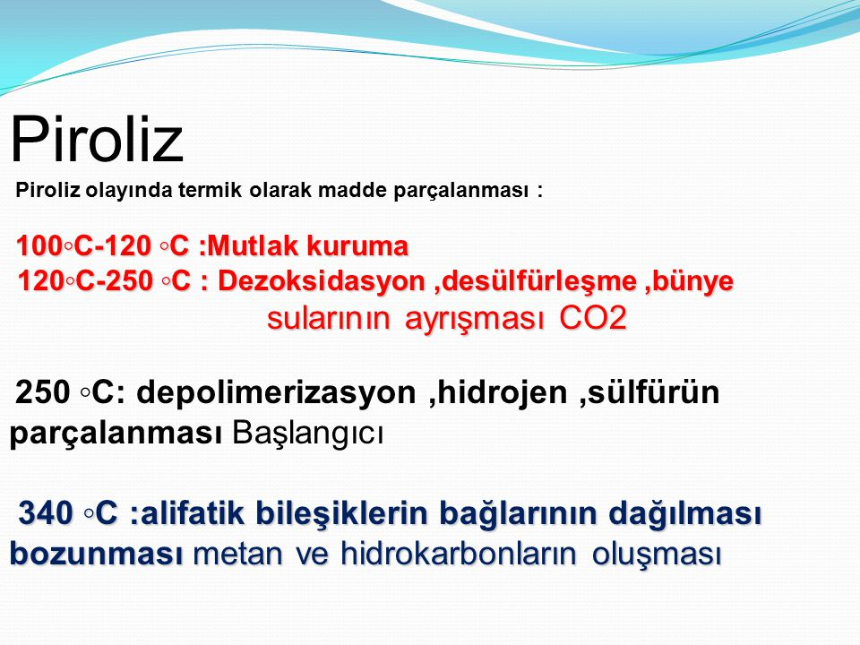 Piroliz Piroliz olayında termik olarak madde parçalanması : 100◦C-120 ◦C :Mutlak kuruma. 120◦C-250 ◦C : Dezoksidasyon ,desülfürleşme ,bünye.