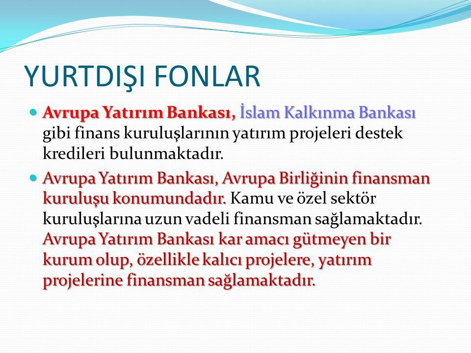 YURTDIŞI FONLAR Avrupa Yatırım Bankası, İslam Kalkınma Bankası gibi finans kuruluşlarının yatırım projeleri destek kredileri bulunmaktadır.
