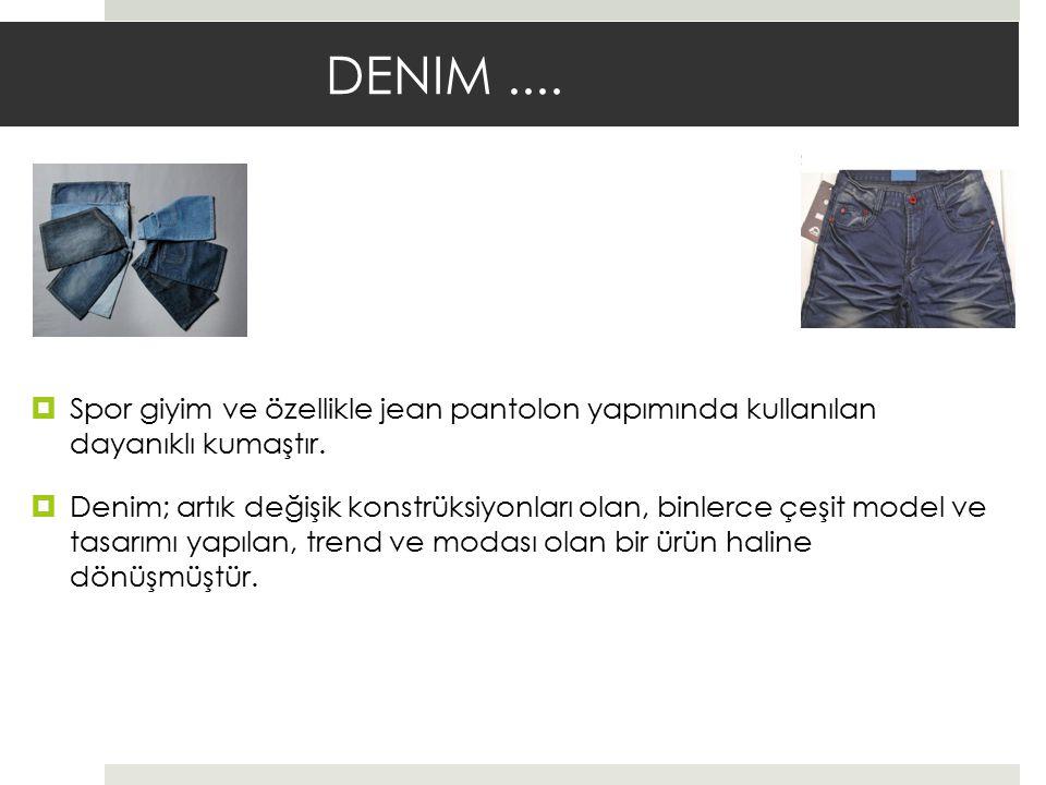 DENIM .... Spor giyim ve özellikle jean pantolon yapımında kullanılan dayanıklı kumaştır.