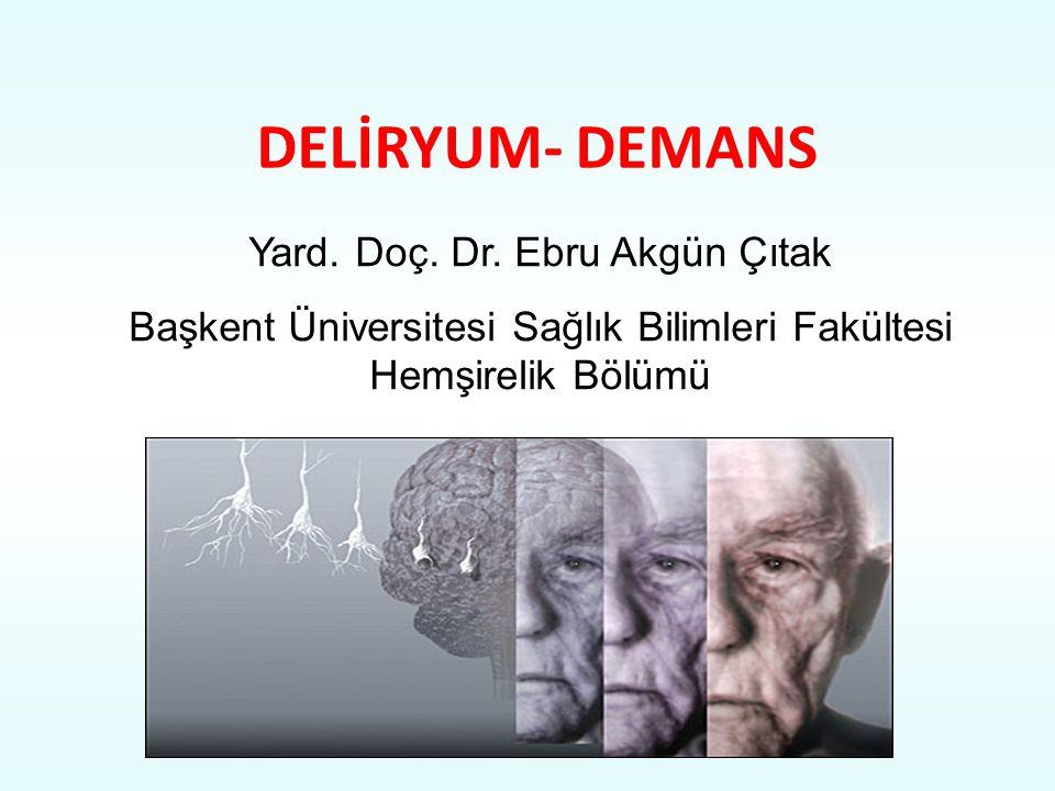 DELİRYUM- DEMANS Yard. Doç. Dr. Ebru Akgün Çıtak
