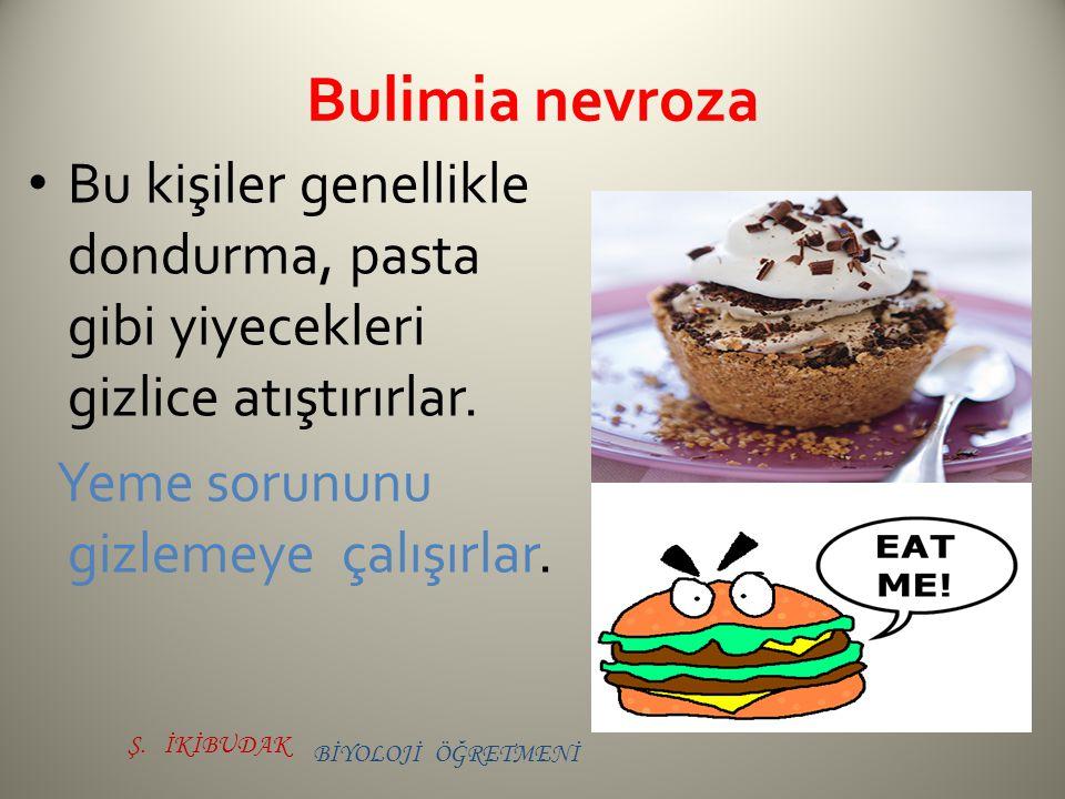 Bulimia nevroza Bu kişiler genellikle dondurma, pasta gibi yiyecekleri gizlice atıştırırlar. Yeme sorununu gizlemeye çalışırlar.