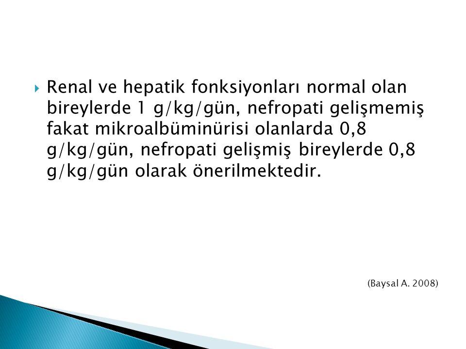Renal ve hepatik fonksiyonları normal olan bireylerde 1 g/kg/gün, nefropati gelişmemiş fakat mikroalbüminürisi olanlarda 0,8 g/kg/gün, nefropati gelişmiş bireylerde 0,8 g/kg/gün olarak önerilmektedir.