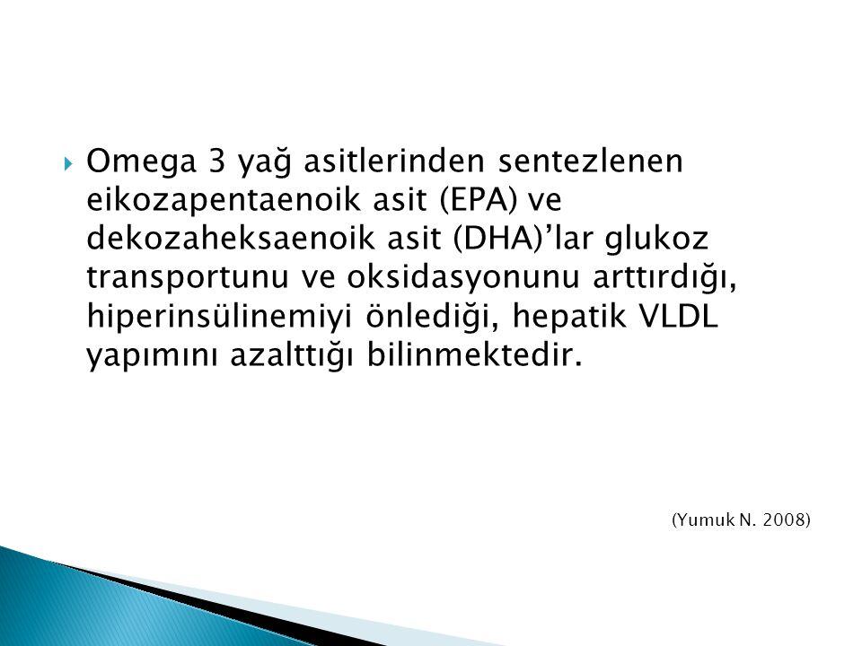 Omega 3 yağ asitlerinden sentezlenen eikozapentaenoik asit (EPA) ve dekozaheksaenoik asit (DHA)'lar glukoz transportunu ve oksidasyonunu arttırdığı, hiperinsülinemiyi önlediği, hepatik VLDL yapımını azalttığı bilinmektedir.