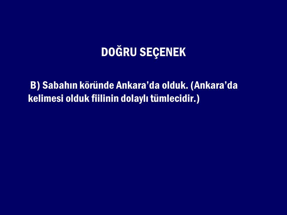 DOĞRU SEÇENEK B) Sabahın köründe Ankara'da olduk.