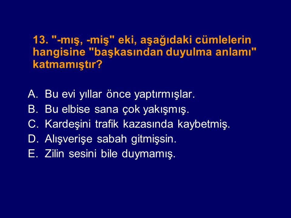13. -mış, -miş eki, aşağıdaki cümlelerin hangisine başkasından duyulma anlamı katmamıştır