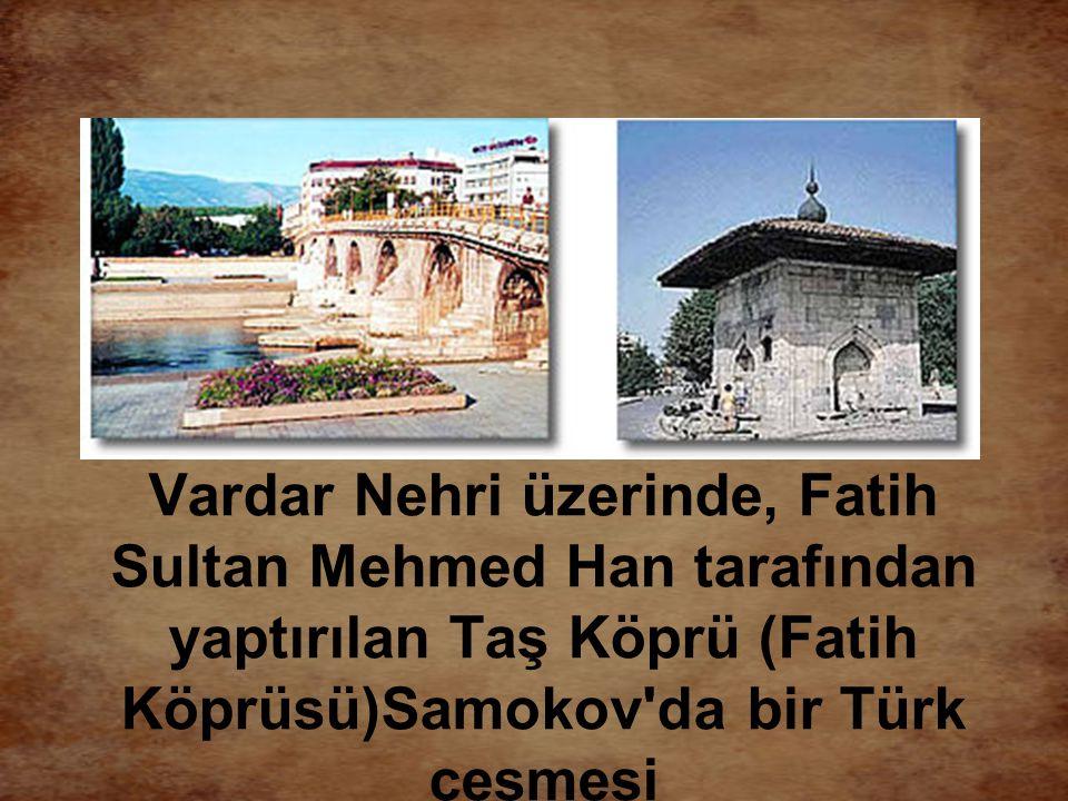 Vardar Nehri üzerinde, Fatih Sultan Mehmed Han tarafından yaptırılan Taş Köprü (Fatih Köprüsü)Samokov da bir Türk çeşmesi