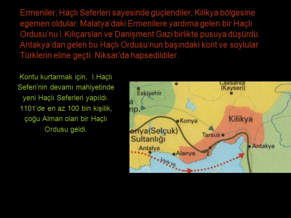 Ermeniler, Haçlı Seferleri sayesinde güçlendiler, Kilikya bölgesine egemen oldular. Malatya'daki Ermenilere yardıma gelen bir Haçlı Ordusu'nu I.Kılıçarslan ve Danişment Gazi birlikte pusuya düşürdü. Antakya'dan gelen bu Haçlı Ordusu'nun başındaki kont ve soylular Türklerin eline geçti. Niksar'da hapsedildiler.