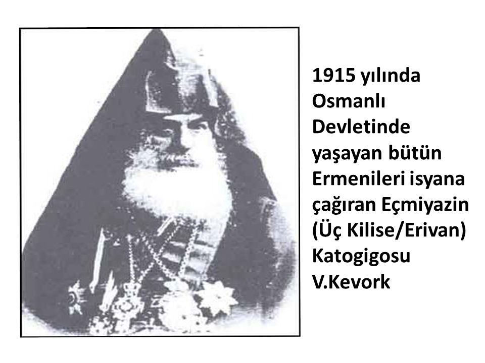 1915 yılında Osmanlı Devletinde yaşayan bütün Ermenileri isyana çağıran Eçmiyazin (Üç Kilise/Erivan) Katogigosu V.Kevork