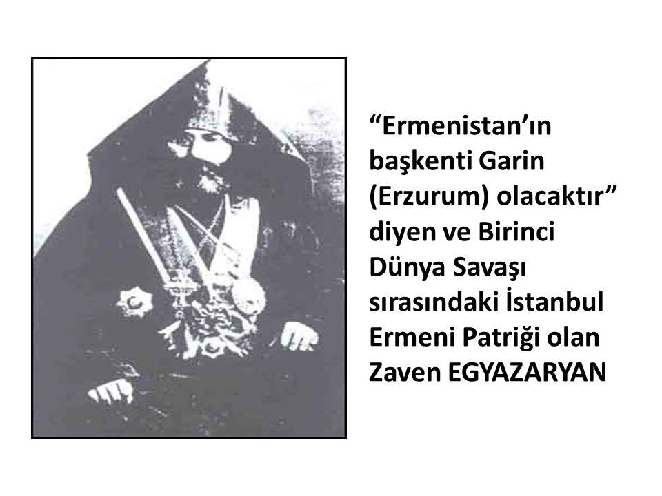 Ermenistan'ın başkenti Garin (Erzurum) olacaktır diyen ve Birinci Dünya Savaşı sırasındaki İstanbul Ermeni Patriği olan Zaven EGYAZARYAN