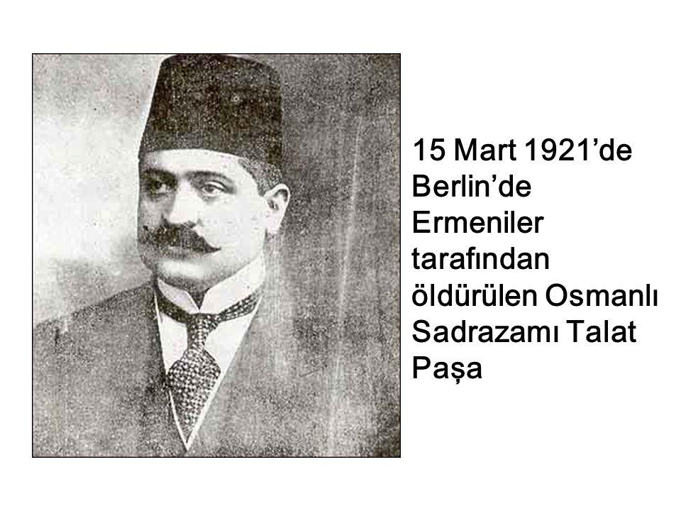 15 Mart 1921'de Berlin'de Ermeniler tarafından öldürülen Osmanlı Sadrazamı Talat Paşa