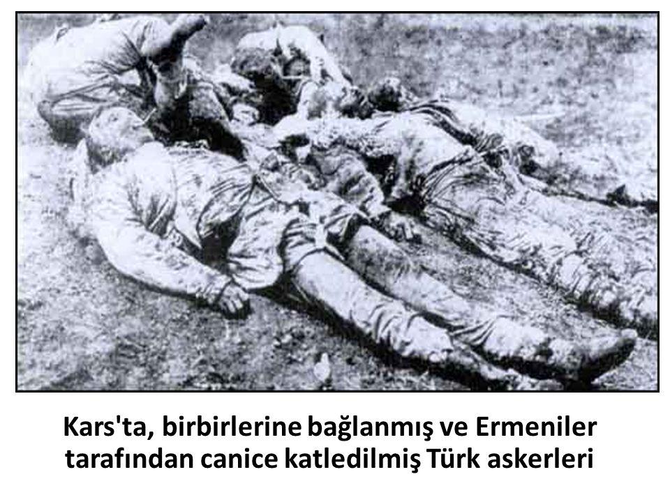 Kars ta, birbirlerine bağlanmış ve Ermeniler tarafından canice katledilmiş Türk askerleri