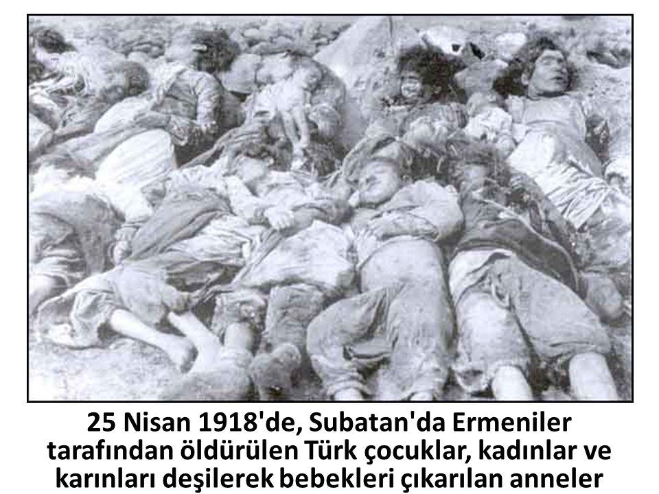 25 Nisan 1918 de, Subatan da Ermeniler tarafından öldürülen Türk çocuklar, kadınlar ve karınları deşilerek bebekleri çıkarılan anneler