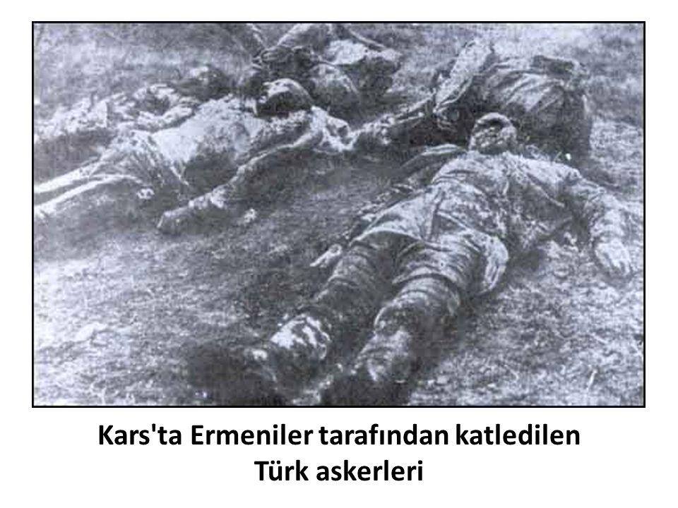 Kars ta Ermeniler tarafından katledilen Türk askerleri