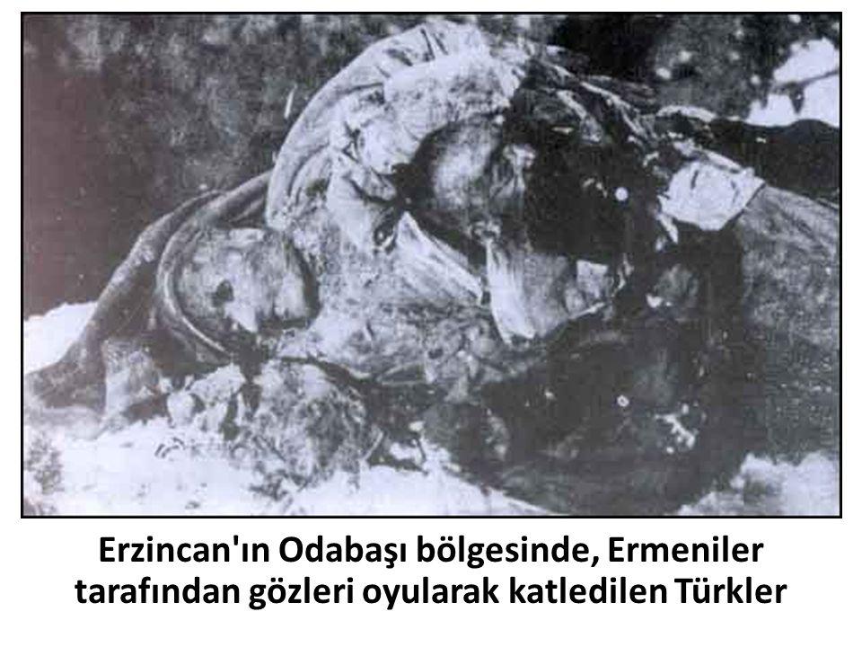 Erzincan ın Odabaşı bölgesinde, Ermeniler tarafından gözleri oyularak katledilen Türkler