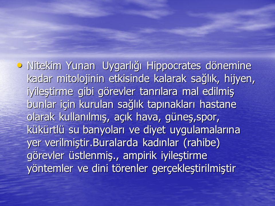 Nitekim Yunan Uygarlığı Hippocrates dönemine kadar mitolojinin etkisinde kalarak sağlık, hijyen, iyileştirme gibi görevler tanrılara mal edilmiş bunlar için kurulan sağlık tapınakları hastane olarak kullanılmış, açık hava, güneş,spor, kükürtlü su banyoları ve diyet uygulamalarına yer verilmiştir.Buralarda kadınlar (rahibe) görevler üstlenmiş., ampirik iyileştirme yöntemler ve dini törenler gerçekleştirilmiştir