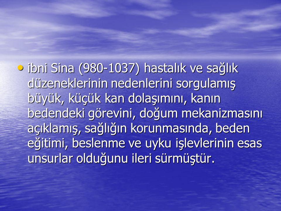 ibni Sina (980-1037) hastalık ve sağlık düzeneklerinin nedenlerini sorgulamış büyük, küçük kan dolaşımını, kanın bedendeki görevini, doğum mekanizmasını açıklamış, sağlığın korunmasında, beden eğitimi, beslenme ve uyku işlevlerinin esas unsurlar olduğunu ileri sürmüştür.