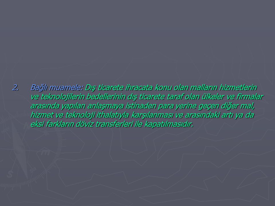 2. Bağlı muamele: Dış ticarete ihracata konu olan malların hizmetlerin ve teknolojilerin bedellerinin dış ticarete taraf olan ülkeler ve firmalar arasında yapılan anlaşmaya istinaden para yerine geçen diğer mal, hizmet ve teknoloji ithalatıyla karşılanması ve arasındaki artı ya da eksi farkların döviz transferleri ile kapatılmasıdır.