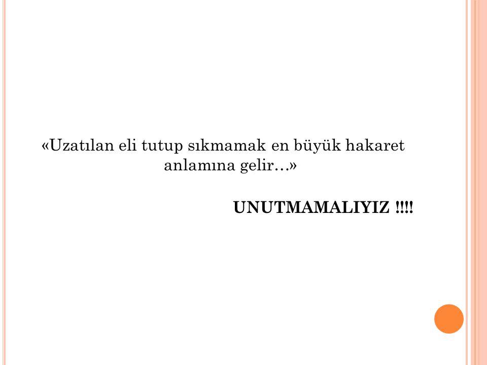 «Uzatılan eli tutup sıkmamak en büyük hakaret anlamına gelir…» UNUTMAMALIYIZ !!!!