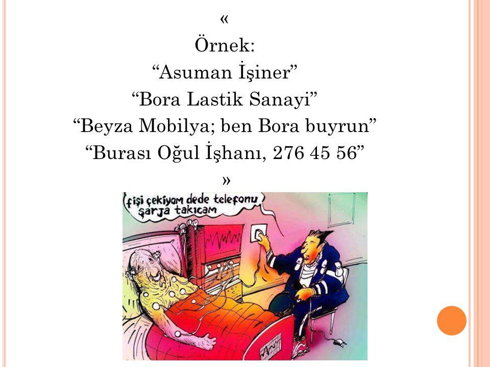 « Örnek: Asuman İşiner Bora Lastik Sanayi Beyza Mobilya; ben Bora buyrun Burası Oğul İşhanı, 276 45 56 »