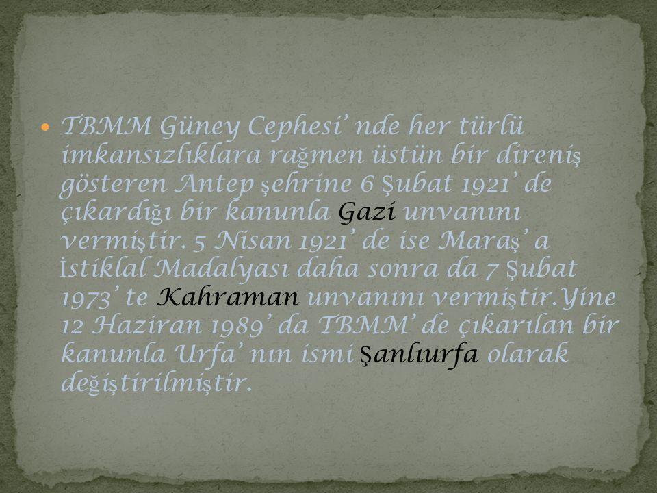 TBMM Güney Cephesi' nde her türlü imkansızlıklara rağmen üstün bir direniş gösteren Antep şehrine 6 Şubat 1921' de çıkardığı bir kanunla Gazi unvanını vermiştir.