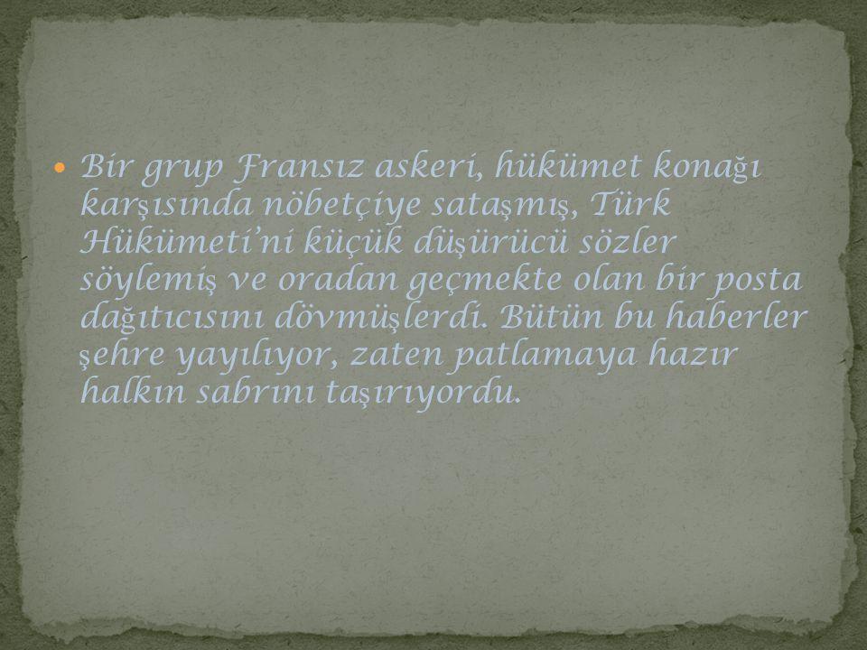 Bir grup Fransız askeri, hükümet konağı karşısında nöbetçiye sataşmış, Türk Hükümeti'ni küçük düşürücü sözler söylemiş ve oradan geçmekte olan bir posta dağıtıcısını dövmüşlerdi.