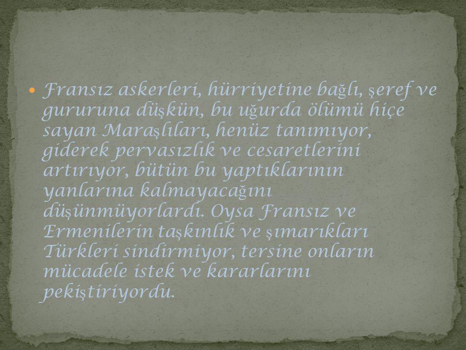 Fransız askerleri, hürriyetine bağlı, şeref ve gururuna düşkün, bu uğurda ölümü hiçe sayan Maraşlıları, henüz tanımıyor, giderek pervasızlık ve cesaretlerini artırıyor, bütün bu yaptıklarının yanlarına kalmayacağını düşünmüyorlardı.