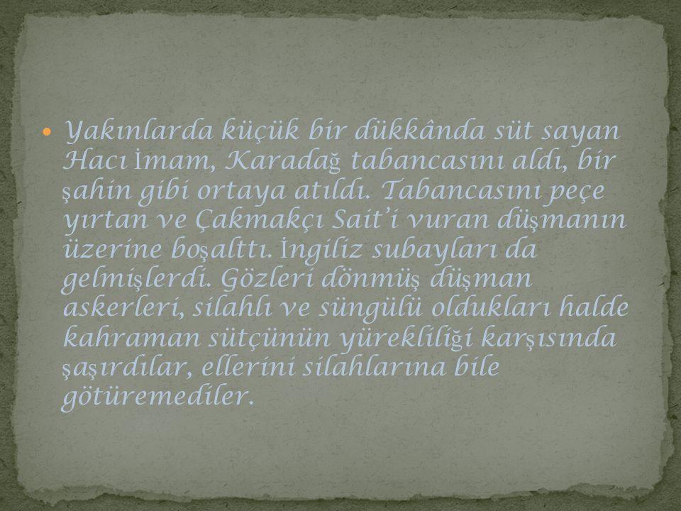 Yakınlarda küçük bir dükkânda süt sayan Hacı İmam, Karadağ tabancasını aldı, bir şahin gibi ortaya atıldı.