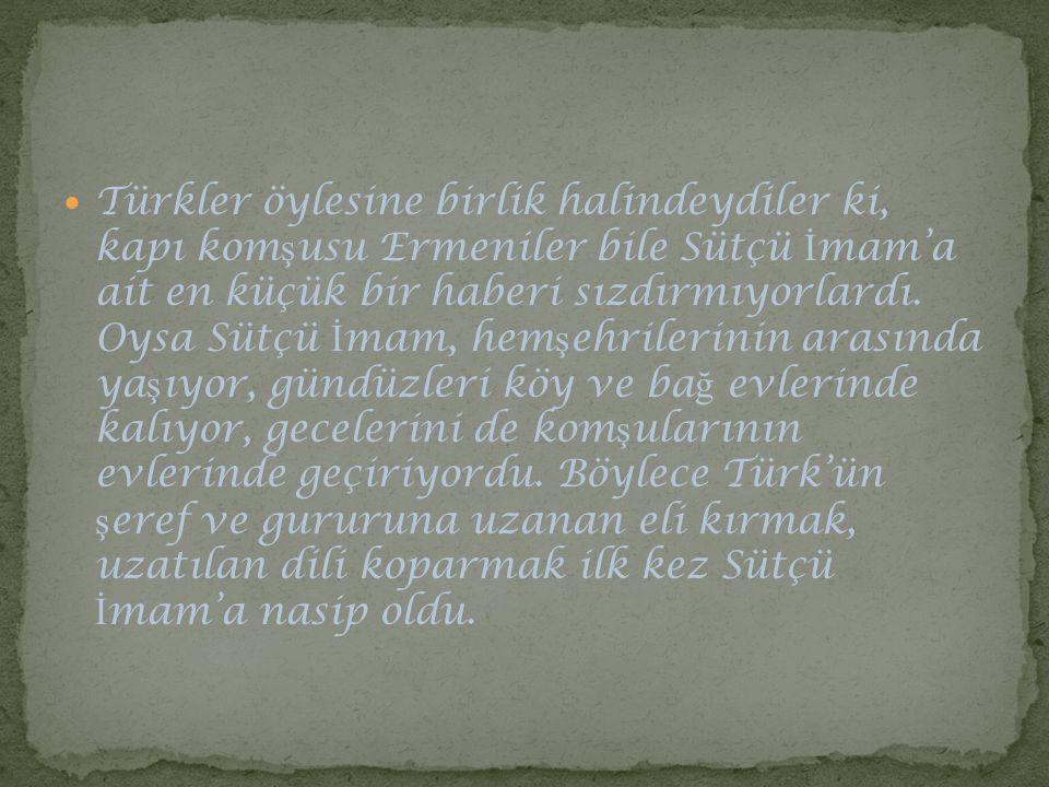 Türkler öylesine birlik halindeydiler ki, kapı komşusu Ermeniler bile Sütçü İmam'a ait en küçük bir haberi sızdırmıyorlardı.