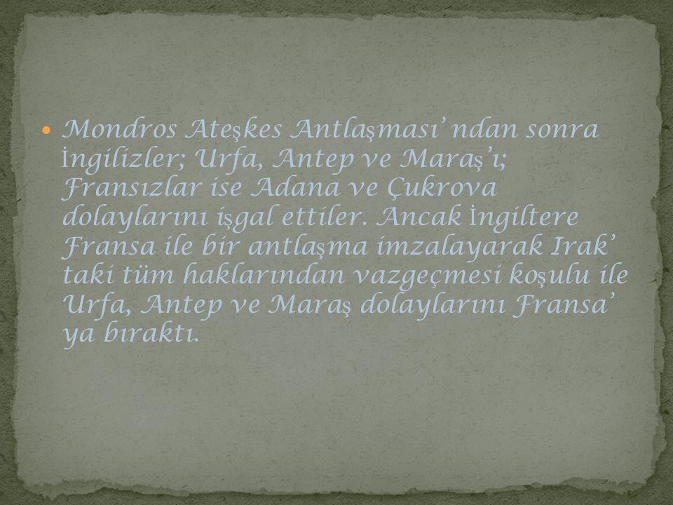 Mondros Ateşkes Antlaşması' ndan sonra İngilizler; Urfa, Antep ve Maraş'ı; Fransızlar ise Adana ve Çukrova dolaylarını işgal ettiler.