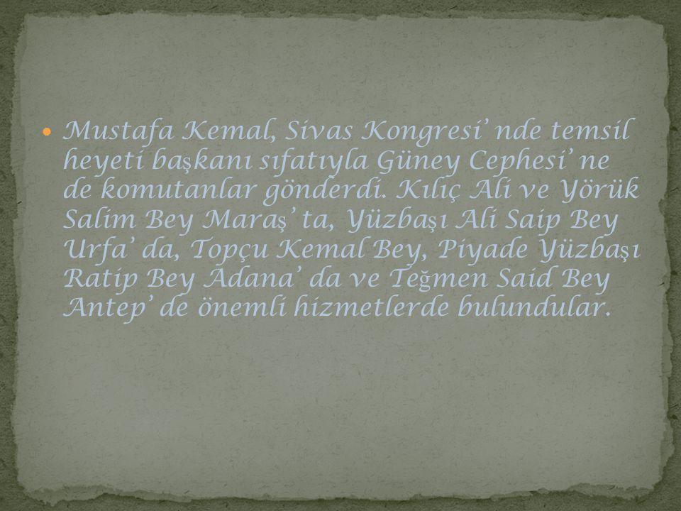 Mustafa Kemal, Sivas Kongresi' nde temsil heyeti başkanı sıfatıyla Güney Cephesi' ne de komutanlar gönderdi.