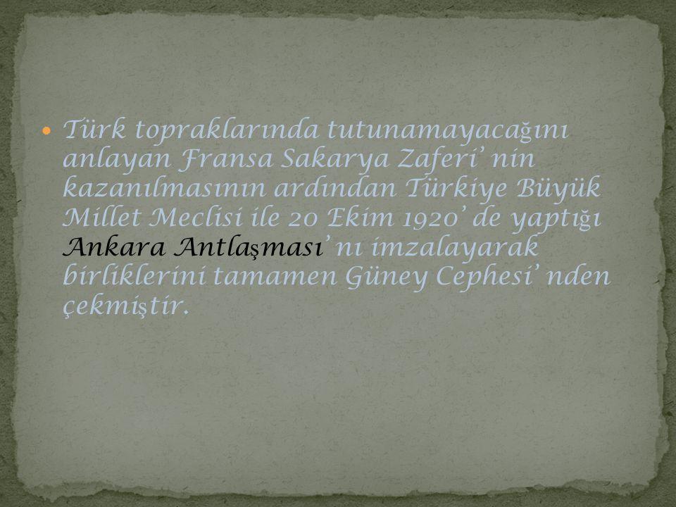 Türk topraklarında tutunamayacağını anlayan Fransa Sakarya Zaferi' nin kazanılmasının ardından Türkiye Büyük Millet Meclisi ile 20 Ekim 1920' de yaptığı Ankara Antlaşması' nı imzalayarak birliklerini tamamen Güney Cephesi' nden çekmiştir.