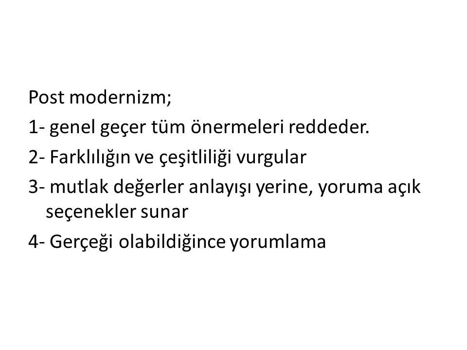 Post modernizm; 1- genel geçer tüm önermeleri reddeder