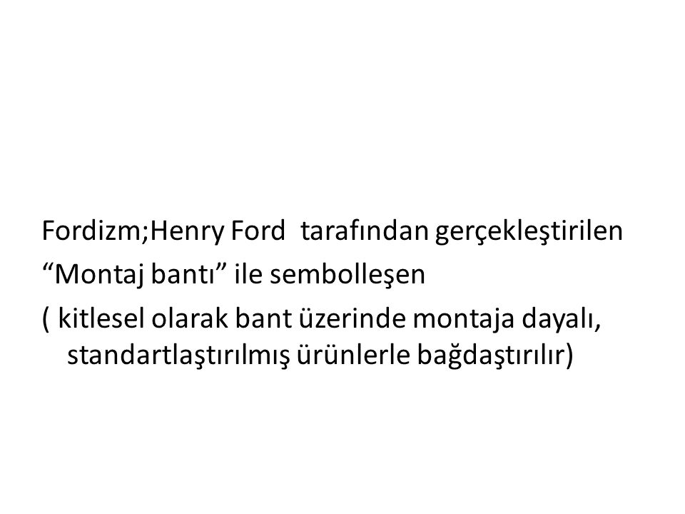 Fordizm;Henry Ford tarafından gerçekleştirilen Montaj bantı ile sembolleşen ( kitlesel olarak bant üzerinde montaja dayalı, standartlaştırılmış ürünlerle bağdaştırılır)