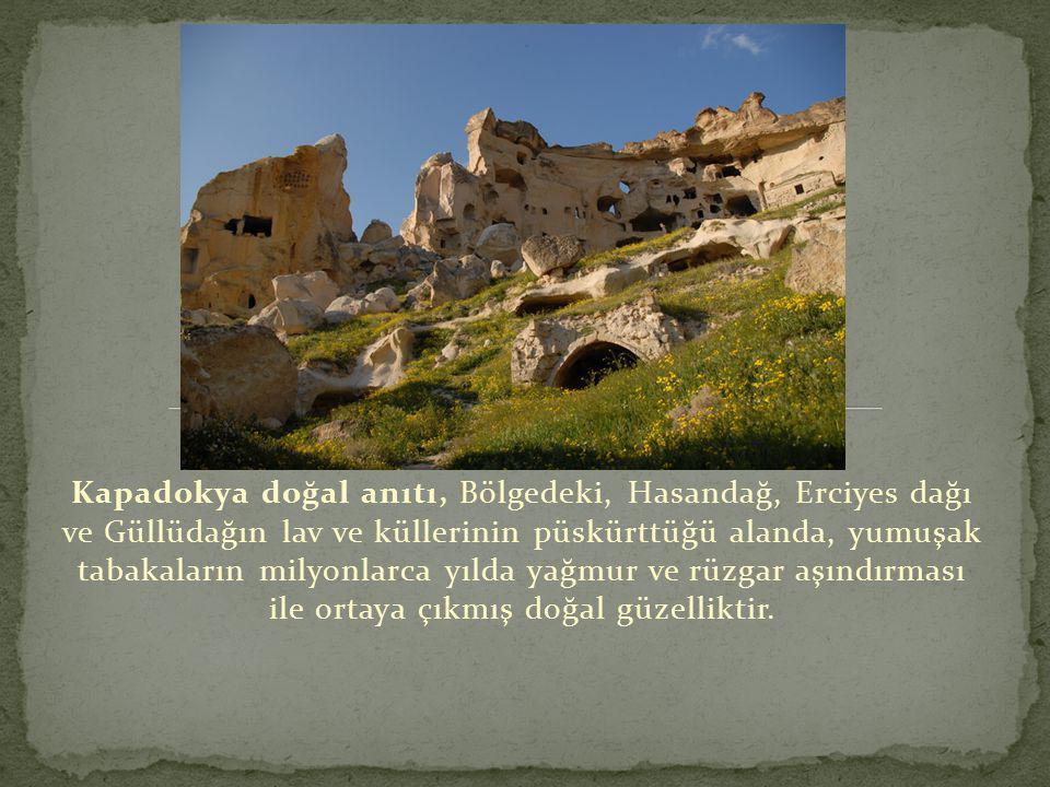 Kapadokya doğal anıtı, Bölgedeki, Hasandağ, Erciyes dağı ve Güllüdağın lav ve küllerinin püskürttüğü alanda, yumuşak tabakaların milyonlarca yılda yağmur ve rüzgar aşındırması ile ortaya çıkmış doğal güzelliktir.