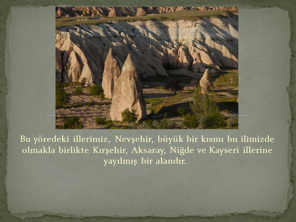 Bu yöredeki illerimiz, Nevşehir, büyük bir kısmı bu ilimizde olmakla birlikte Kırşehir, Aksaray, Niğde ve Kayseri illerine yayılmış bir alandır.