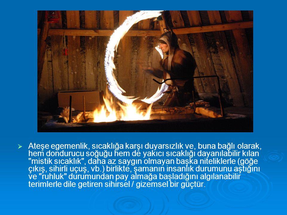 Ateşe egemenlik, sıcaklığa karşı duyarsızlık ve, buna bağlı olarak, hem dondurucu soğuğu hem de yakıcı sıcaklığı dayanılabilir kılan mistik sıcaklık , daha az saygın olmayan başka niteliklerle (göğe çıkış, sihirli uçuş, vb.) birlikte, şamanın insanlık durumunu aştığını ve ruhluk durumundan pay almağa başladığını algılanabilir terimlerle dile getiren sihirsel / gizemsel bir güçtür.