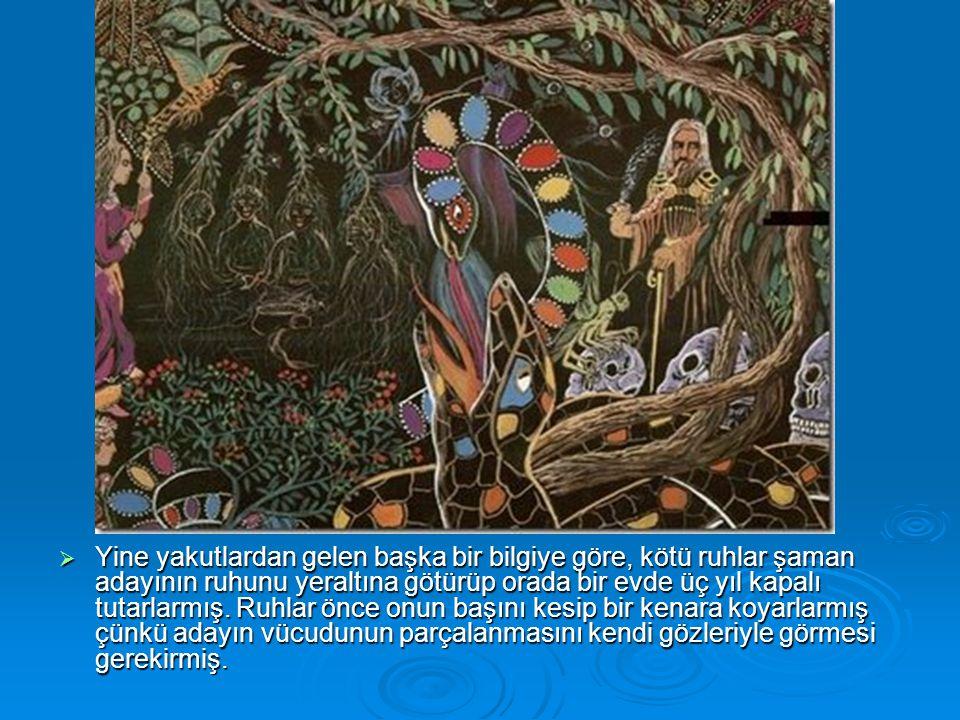 Yine yakutlardan gelen başka bir bilgiye göre, kötü ruhlar şaman adayının ruhunu yeraltına götürüp orada bir evde üç yıl kapalı tutarlarmış.