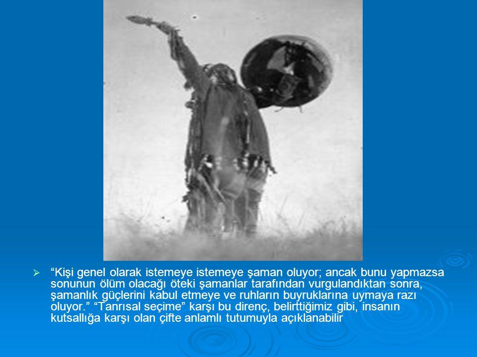 Kişi genel olarak istemeye istemeye şaman oluyor; ancak bunu yapmazsa sonunun ölüm olacağı öteki şamanlar tarafından vurgulandıktan sonra, şamanlık güçlerini kabul etmeye ve ruhların buyruklarına uymaya razı oluyor. Tanrısal seçime karşı bu direnç, belirttiğimiz gibi, insanın kutsallığa karşı olan çifte anlamlı tutumuyla açıklanabilir