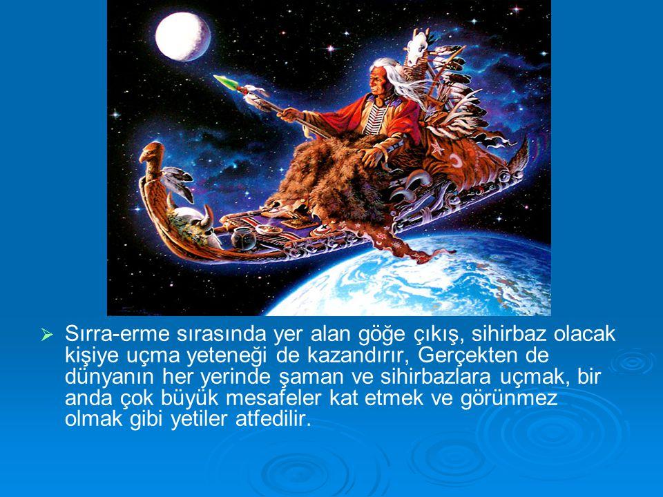 Sırra-erme sırasında yer alan göğe çıkış, sihirbaz olacak kişiye uçma yeteneği de kazandırır, Gerçekten de dünyanın her yerinde şaman ve sihirbazlara uçmak, bir anda çok büyük mesafeler kat etmek ve görünmez olmak gibi yetiler atfedilir.