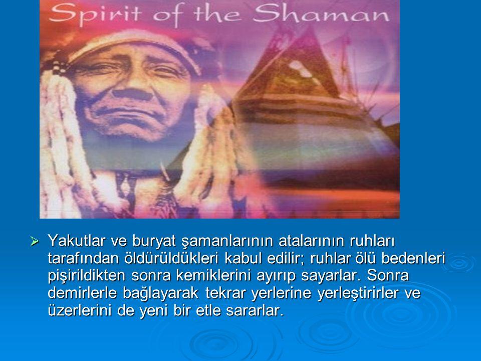 Yakutlar ve buryat şamanlarının atalarının ruhları tarafından öldürüldükleri kabul edilir; ruhlar ölü bedenleri pişirildikten sonra kemiklerini ayırıp sayarlar.