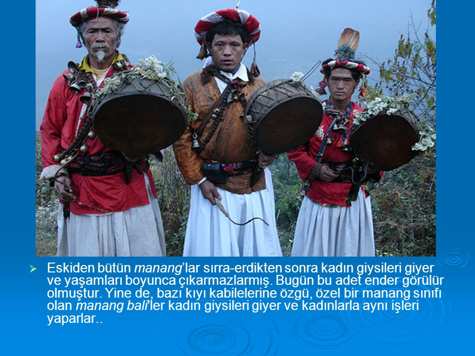 Eskiden bütün manang'lar sırra-erdikten sonra kadın giysileri giyer ve yaşamları boyunca çıkarmazlarmış.