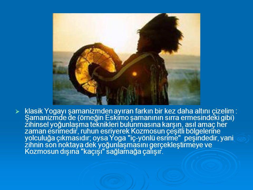 klasik Yogayı şamanizmden ayıran farkın bir kez daha altını çizelim : Şamanizmde de (örneğin Eskimo şamanının sırra ermesindeki gibi) zihinsel yoğunlaşma teknikleri bulunmasına karşın, asıl amaç her zaman esrimedir, ruhun esriyerek Kozmosun çeşitli bölgelerine yolculuğa çıkmasıdır; oysa Yoga iç-yönlü esrime peşindedir, yani zihnin son noktaya dek yoğunlaşmasını gerçekleştirmeye ve Kozmosun dışına kaçışı sağlamağa çalışır.