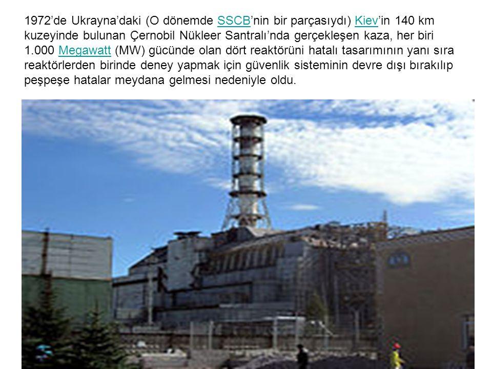 1972'de Ukrayna'daki (O dönemde SSCB'nin bir parçasıydı) Kiev'in 140 km kuzeyinde bulunan Çernobil Nükleer Santralı'nda gerçekleşen kaza, her biri 1.000 Megawatt (MW) gücünde olan dört reaktörüni hatalı tasarımının yanı sıra reaktörlerden birinde deney yapmak için güvenlik sisteminin devre dışı bırakılıp peşpeşe hatalar meydana gelmesi nedeniyle oldu.