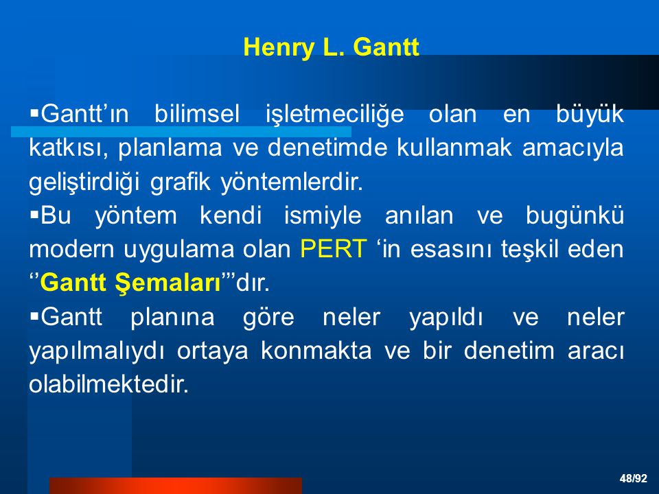 Henry L. Gantt Gantt'ın bilimsel işletmeciliğe olan en büyük katkısı, planlama ve denetimde kullanmak amacıyla geliştirdiği grafik yöntemlerdir.