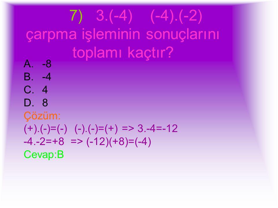 7) 3.(-4) (-4).(-2) çarpma işleminin sonuçlarını toplamı kaçtır